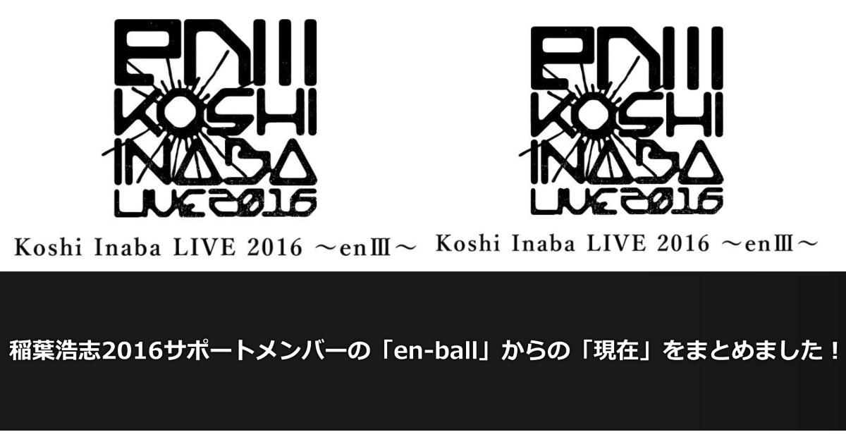 稲葉浩志ソロ2016サポートメンバーの「en-ball」からの「現在」をまとめました!